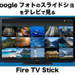 Google フォトのスライドショーをAmazonのFire TV Stickを使ってテレビで見る方法